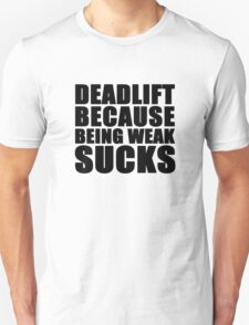 Deadlift because being weak sucks Unisex T-Shirt