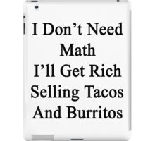 I Don't Need Math I'll Get Rich Selling Tacos And Burritos  iPad Case/Skin