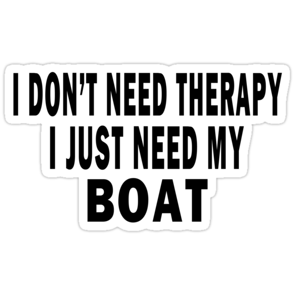 I Don't Need Therapy. I Just Need My Boat by Marcia Rubin