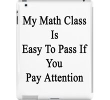 My Math Class Is Easy To Pass If You Pay Attention  iPad Case/Skin