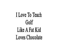 I Love To Teach Golf Like A Fat Kid Loves Chocolate  by supernova23