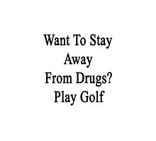 Want To Stay Away From Drugs? Play Golf  by supernova23