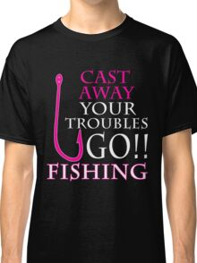 CAST AWAY YOUR TROUBLES GO FISHING Classic T-Shirt