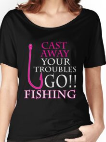 CAST AWAY YOUR TROUBLES GO FISHING Women's Relaxed Fit T-Shirt