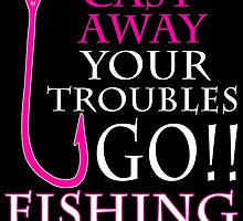 CAST AWAY YOUR TROUBLES GO FISHING by fandesigns