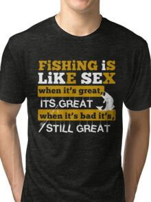 FISHING IS LIKE SEX WHEN IT'S GREAT IT'S GREAT WHEN IT'S BAD IT'S STILL GREAT Tri-blend T-Shirt