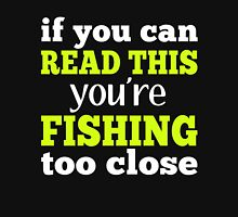 IF YOU CAN READ THIS YOU'RE FISHING TOO CLOSE Unisex T-Shirt
