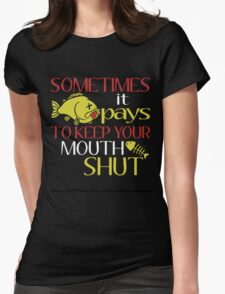 SOMETIMES IT PAYS TO KEEP YOUR MOUTH SHUT Womens Fitted T-Shirt
