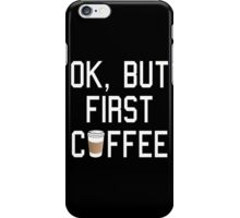 OK, But First COFFEE! iPhone Case/Skin