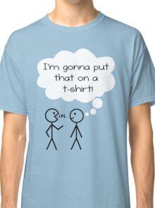I'm Gunna Put That On A T-Shirt! Classic T-Shirt