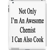Not Only I'm An Awesome Chemist I Can Also Cook  iPad Case/Skin