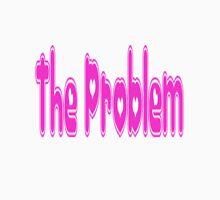 The Problem Unisex T-Shirt