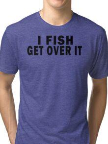 I FISH. GET OVER IT Tri-blend T-Shirt