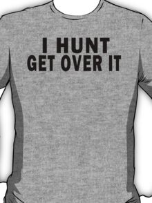 I HUNT. GET OVER IT T-Shirt