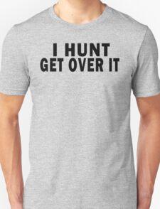 I HUNT. GET OVER IT T-Shirt