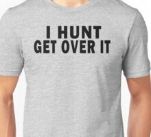 I HUNT. GET OVER IT Unisex T-Shirt