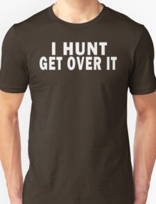 I HUNT. GET OVER IT - SHIRTS / HOODIES Unisex T-Shirt