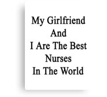 My Girlfriend And I Are The Best Nurses In The World  Canvas Print