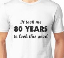 It Took Me 80 Years To Look This Good Unisex T-Shirt