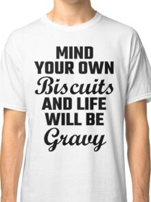 Mind Your Own Biscuits And Life Will Be Gravy Classic T-Shirt