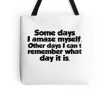 Some days I amaze myself. Other days I can't remember what day it is Tote Bag