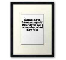 Some days I amaze myself. Other days I can't remember what day it is Framed Print
