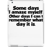 Some days I amaze myself. Other days I can't remember what day it is iPad Case/Skin