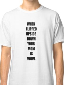 Your mom is wow! Classic T-Shirt