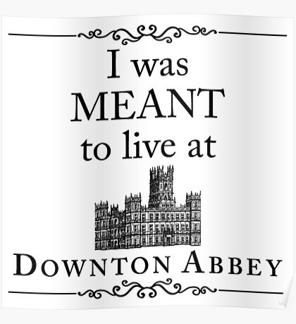 I was MEANT to live at Downton Abbey Poster