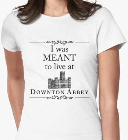 I was MEANT to live at Downton Abbey Womens Fitted T-Shirt