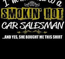 I'm Married To A Smokin' Hot Car Salesman .....And Yes, She Bought Me This Shirt by inkedcreatively