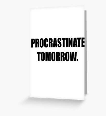 Procrastinate tomorrow! Greeting Card