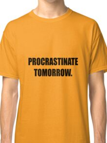 Procrastinate tomorrow! Classic T-Shirt