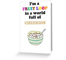 I'm a Fruit Loop in a World Full of Cheerios! Greeting Card