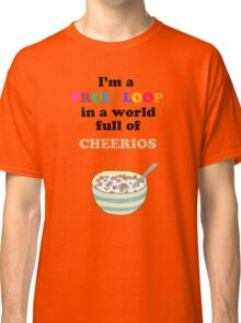 I'm a Fruit Loop in a World Full of Cheerios! Classic T-Shirt
