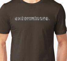 exterminate. Unisex T-Shirt