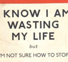 I Know I'm Wasting My Life Sticker