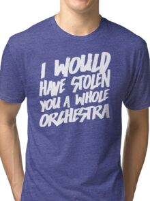 I Would Have Stolen You A Whole Orchestra Tri-blend T-Shirt
