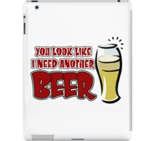 funny drinking slogan. You look like I need another beer. iPad Case/Skin