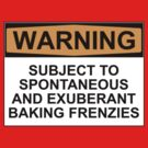 WARNING: SUBJECT TO SPONTANEOUS AND EXUBERANT BAKING FRENZIES by Bundjum