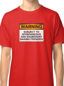 WARNING: SUBJECT TO SPONTANEOUS AND EXUBERANT BAKING FRENZIES Classic T-Shirt