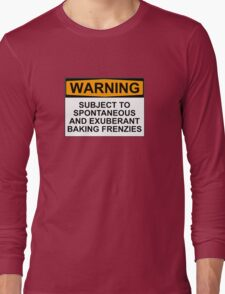 WARNING: SUBJECT TO SPONTANEOUS AND EXUBERANT BAKING FRENZIES Long Sleeve T-Shirt