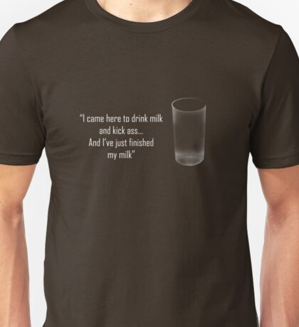'I came here to drink milk and kick ass...' Unisex T-Shirt