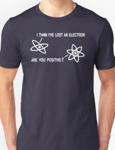 I THINK I'VE LOST AN ELECTRON... ARE YOU POSITIVE ? T-Shirt