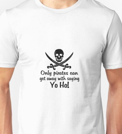Only pirates can get away with saying Yo-Ho! Unisex T-Shirt