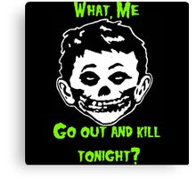 What, Me Go Out and Kill Tonight? Canvas Print