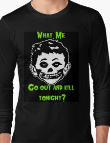 What, Me Go Out and Kill Tonight? Long Sleeve T-Shirt