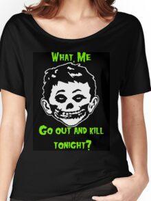 What, Me Go Out and Kill Tonight? Women's Relaxed Fit T-Shirt