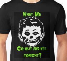 What, Me Go Out and Kill Tonight? Unisex T-Shirt
