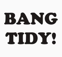'BANG TIDY!' (Black Text) by Paul James Farr